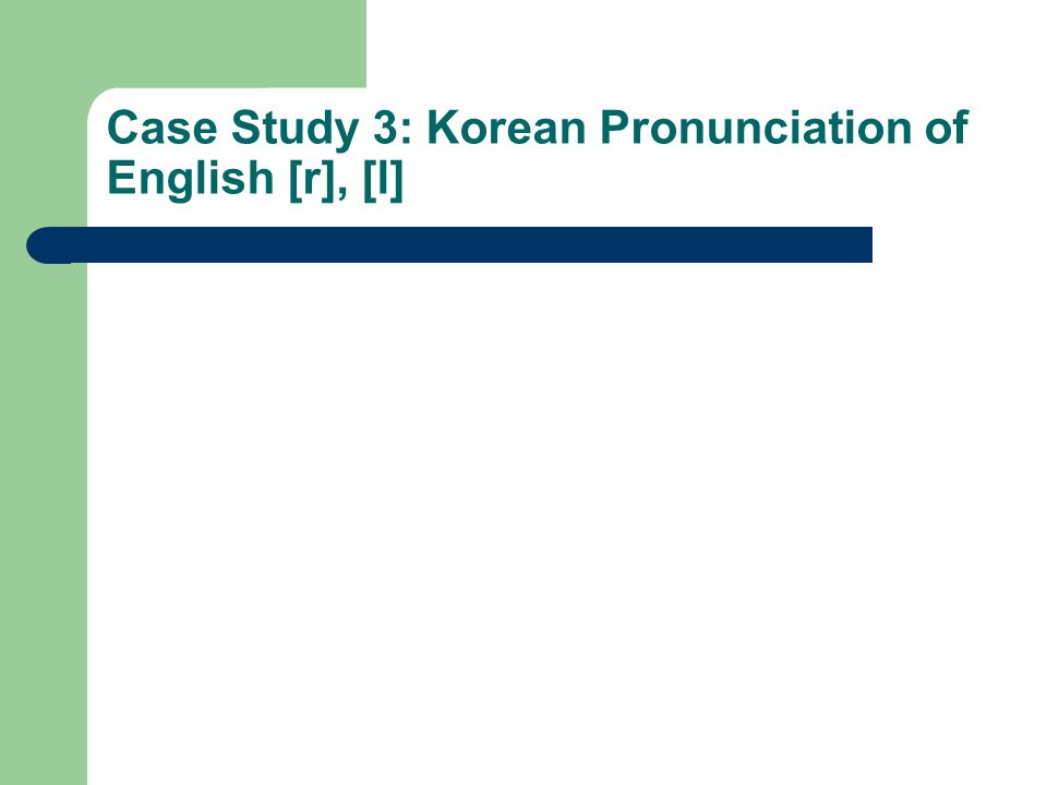 Case Study 3: Korean Pronunciation of English [r], [l]